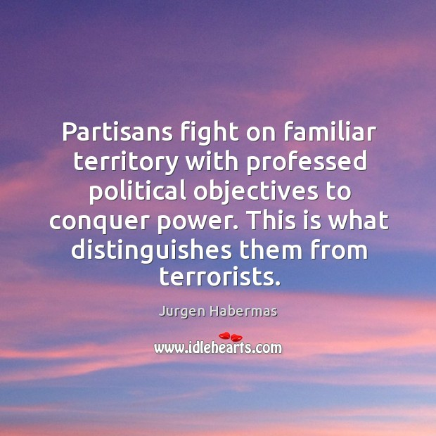 Partisans fight on familiar territory with professed political objectives to conquer power. Jurgen Habermas Picture Quote