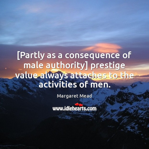 [Partly as a consequence of male authority] prestige value always attaches to Margaret Mead Picture Quote