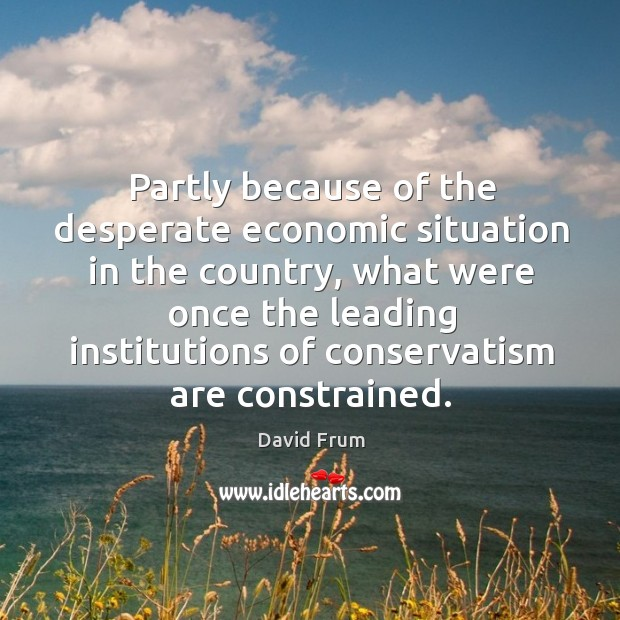 Partly because of the desperate economic situation in the country, what were once the David Frum Picture Quote