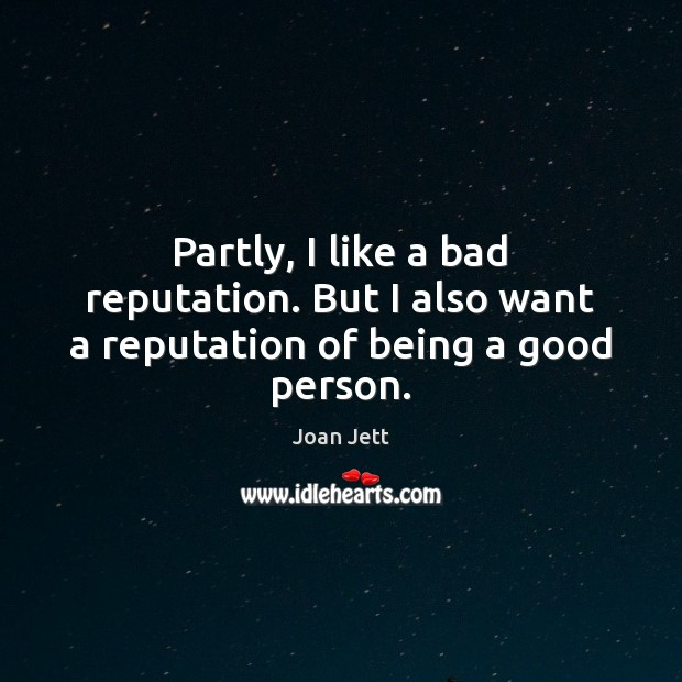 Image, Partly, I like a bad reputation. But I also want a reputation of being a good person.