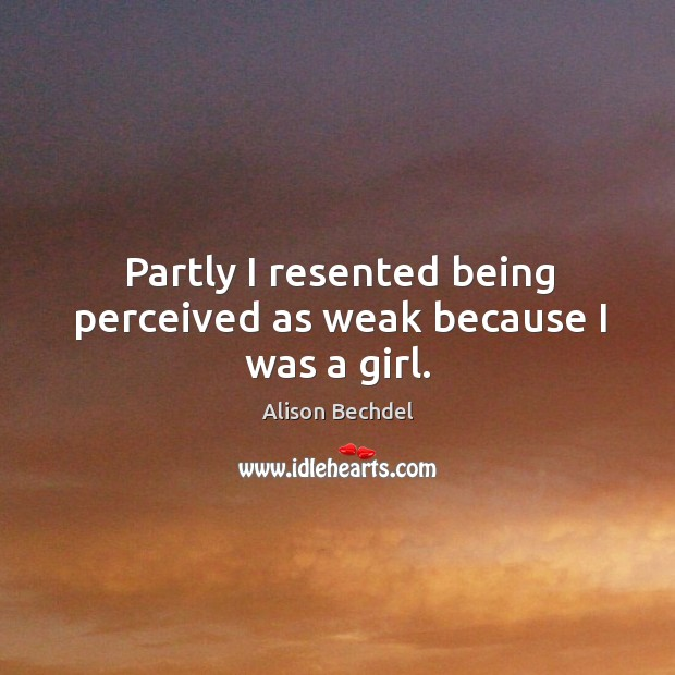 Partly I resented being perceived as weak because I was a girl. Alison Bechdel Picture Quote