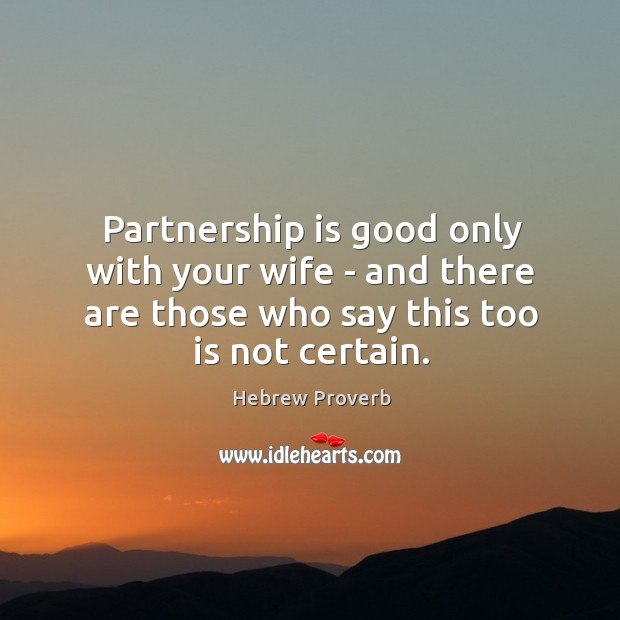 Partnership is good only with your wife – and there are those who say this too is not certain. Hebrew Proverbs Image
