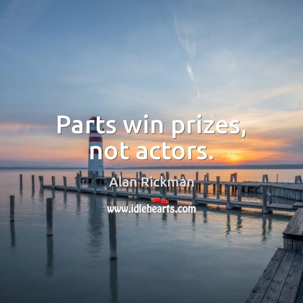 Parts win prizes, not actors. Alan Rickman Picture Quote