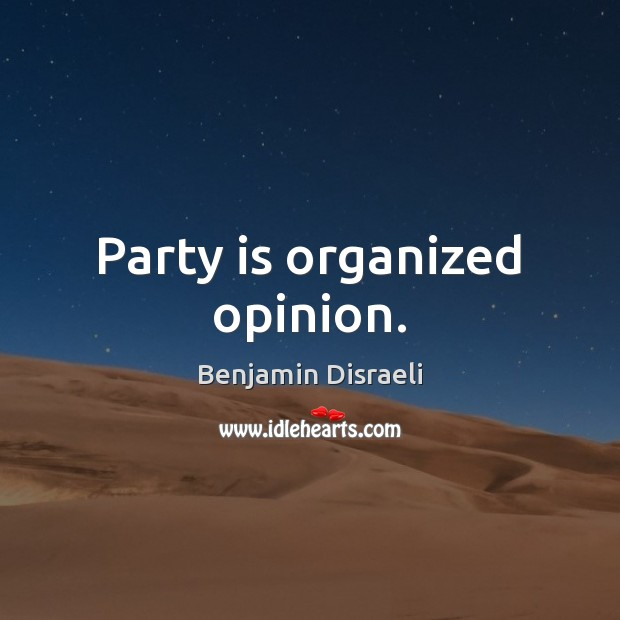 Party is organized opinion. Benjamin Disraeli Picture Quote