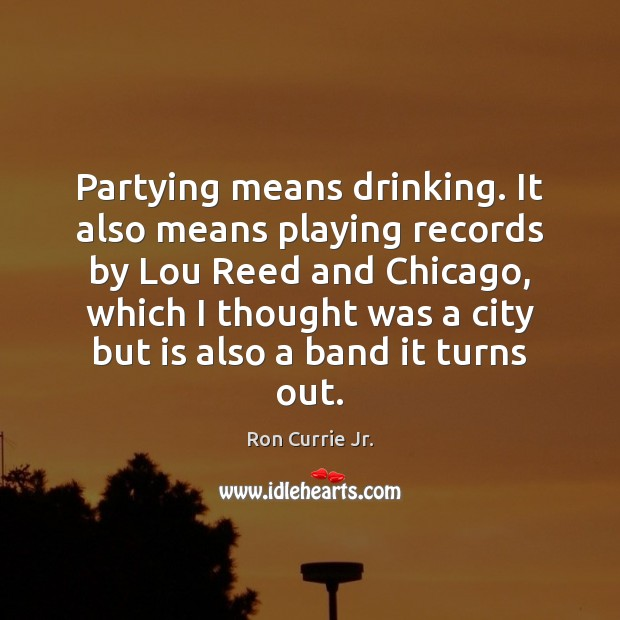 Partying means drinking. It also means playing records by Lou Reed and Ron Currie Jr. Picture Quote