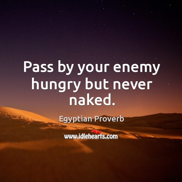 Image, Pass by your enemy hungry but never naked.