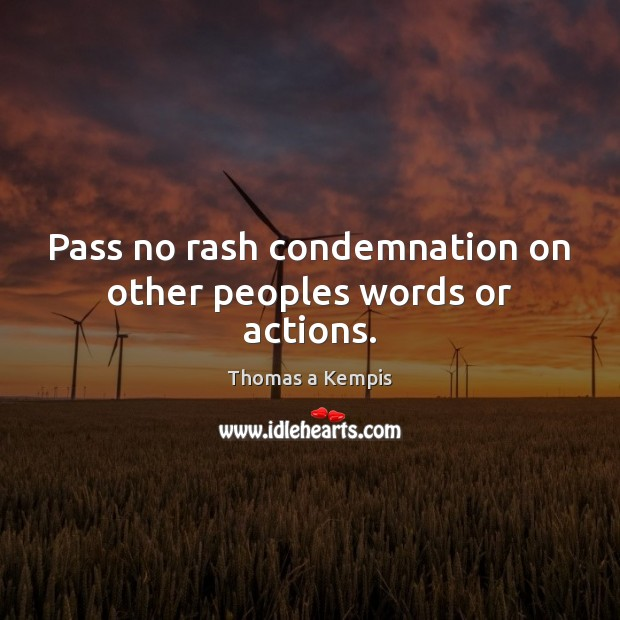 Pass no rash condemnation on other peoples words or actions. Thomas a Kempis Picture Quote