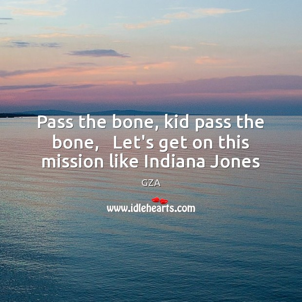 Pass the bone, kid pass the bone,   Let's get on this mission like Indiana Jones Image
