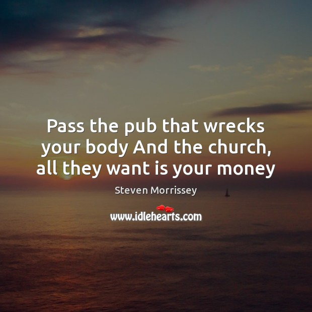 Pass the pub that wrecks your body And the church, all they want is your money Steven Morrissey Picture Quote
