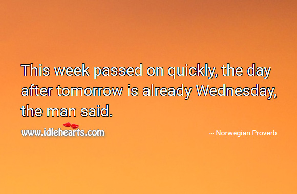 This week passed on quickly, the day after tomorrow is already wednesday, the man said. Norwegian Proverbs Image