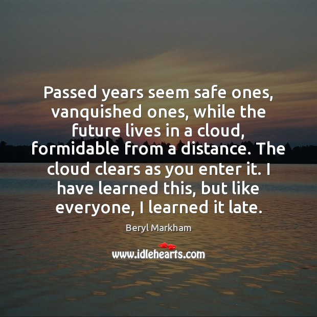 Passed years seem safe ones, vanquished ones, while the future lives in Beryl Markham Picture Quote