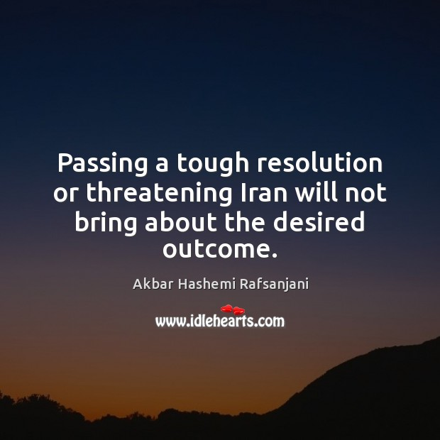 Passing a tough resolution or threatening Iran will not bring about the desired outcome. Akbar Hashemi Rafsanjani Picture Quote