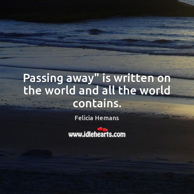 """Passing away"""" is written on the world and all the world contains. Felicia Hemans Picture Quote"""
