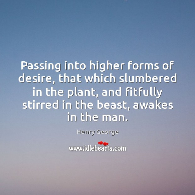 Passing into higher forms of desire, that which slumbered in the plant, Henry George Picture Quote
