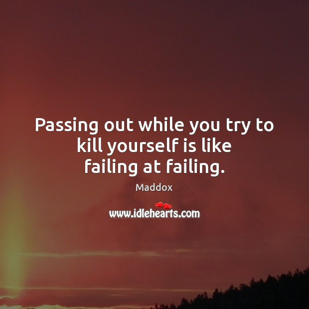 Passing out while you try to kill yourself is like failing at failing. Image