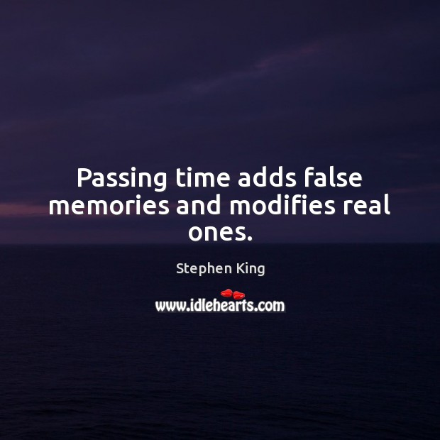 Image, Passing time adds false memories and modifies real ones.