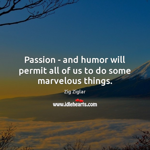 Passion – and humor will permit all of us to do some marvelous things. Zig Ziglar Picture Quote