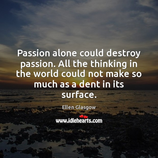 Image, Passion alone could destroy passion. All the thinking in the world could