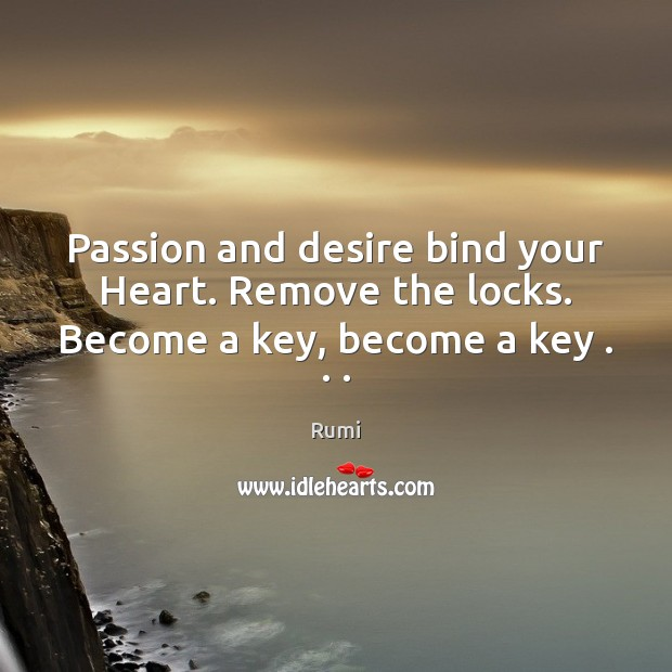 Passion and desire bind your Heart. Remove the locks. Become a key, become a key . . . Rumi Picture Quote