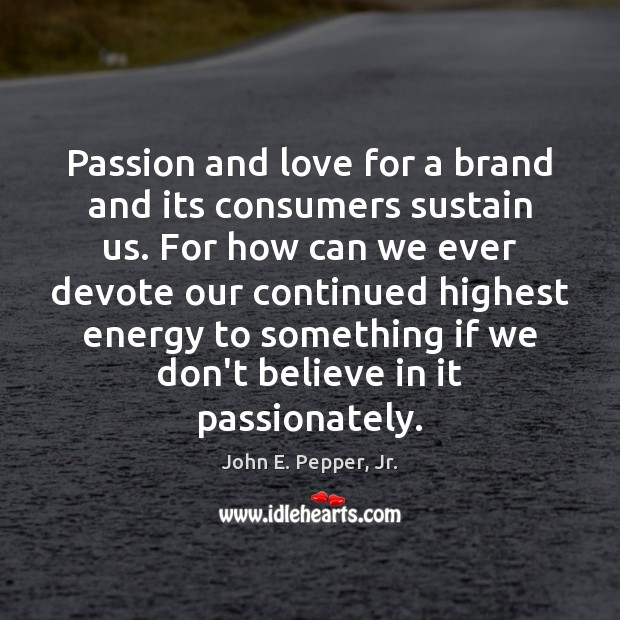 Passion and love for a brand and its consumers sustain us. For Image