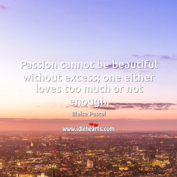 Image, Passion cannot be beautiful without excess; one either loves too much or not enough.