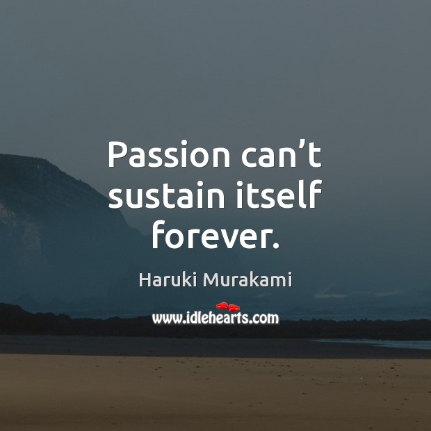 Image, Passion can't sustain itself forever.