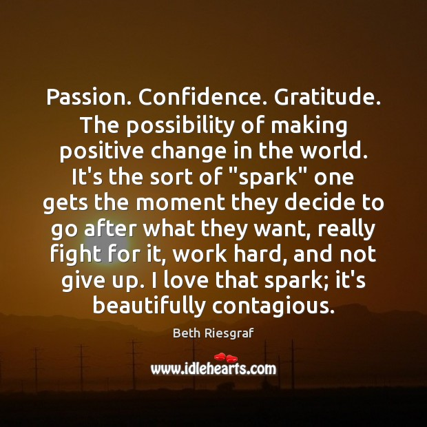 Image, Passion. Confidence. Gratitude. The possibility of making positive change in the world.