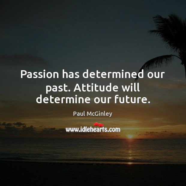 Passion has determined our past. Attitude will determine our future. Image