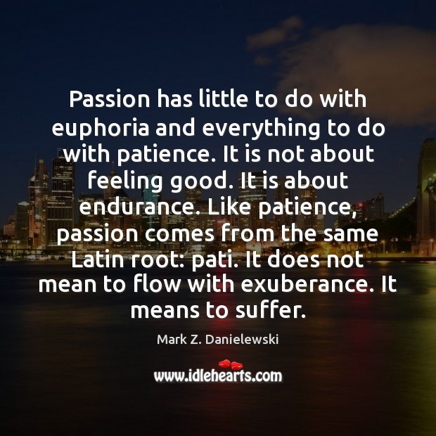 Passion has little to do with euphoria and everything to do with Mark Z. Danielewski Picture Quote