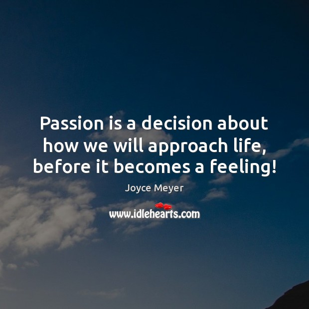 Passion is a decision about how we will approach life, before it becomes a feeling! Image