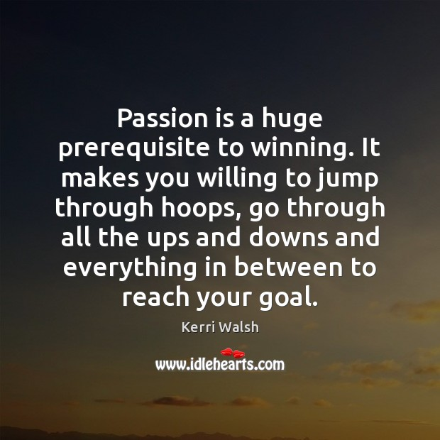 Passion is a huge prerequisite to winning. It makes you willing to Kerri Walsh Picture Quote