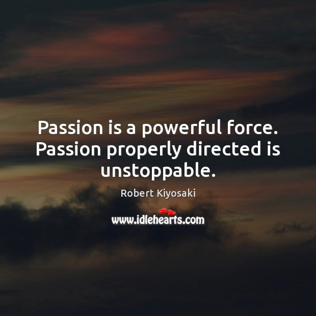 Passion is a powerful force. Passion properly directed is unstoppable. Unstoppable Quotes Image
