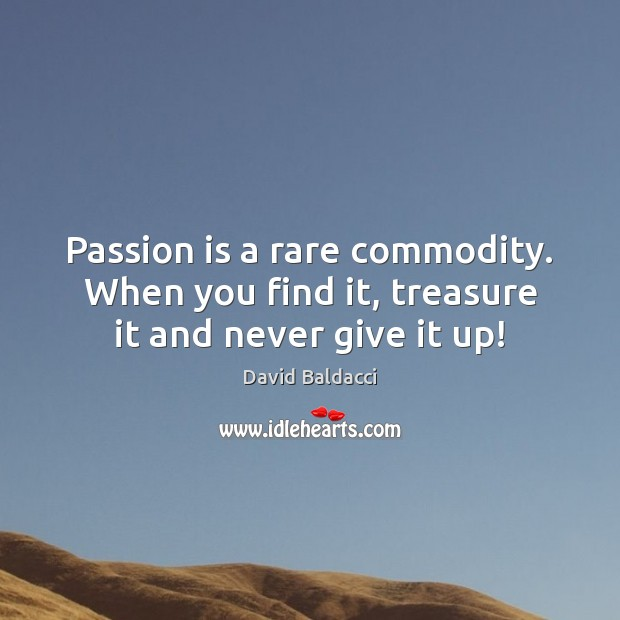 Passion is a rare commodity. When you find it, treasure it and never give it up! David Baldacci Picture Quote