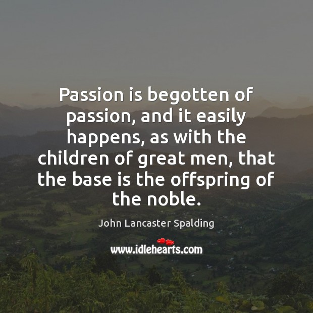Passion is begotten of passion, and it easily happens, as with the Image
