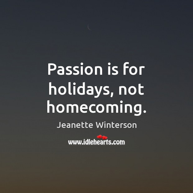 Passion is for holidays, not homecoming. Jeanette Winterson Picture Quote