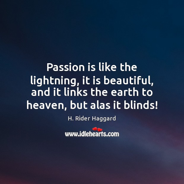 Passion is like the lightning, it is beautiful, and it links the H. Rider Haggard Picture Quote