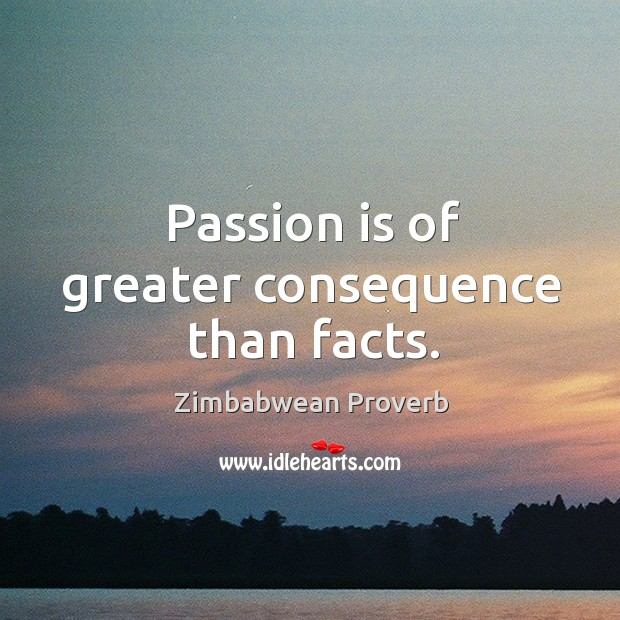 Passion is of greater consequence than facts. Zimbabwean Proverbs Image