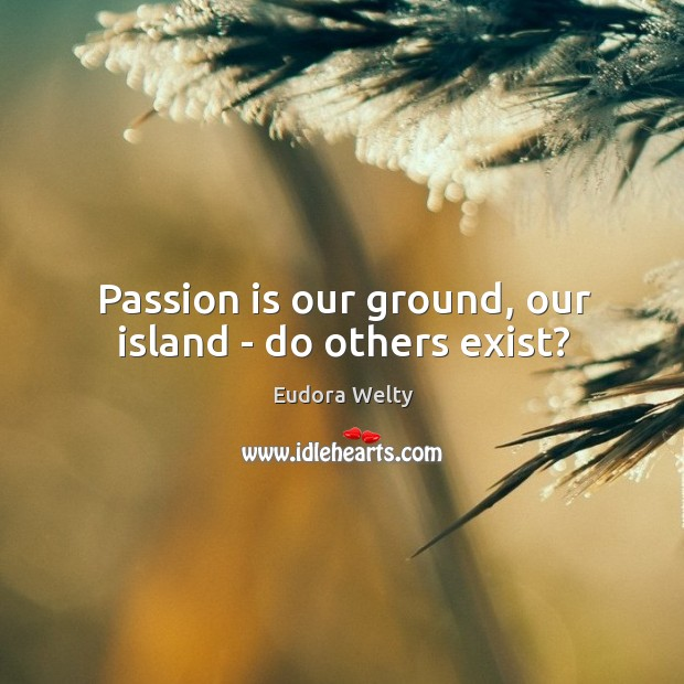 Image, Passion is our ground, our island – do others exist?