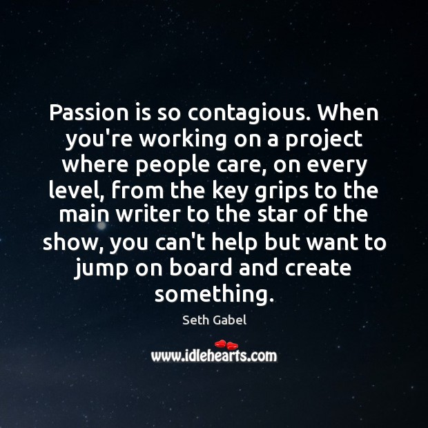 Passion is so contagious. When you're working on a project where people Image