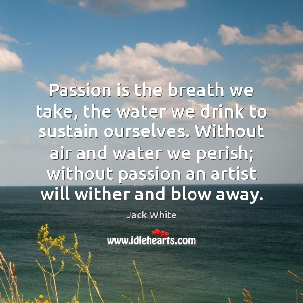 Passion is the breath we take, the water we drink to sustain Image