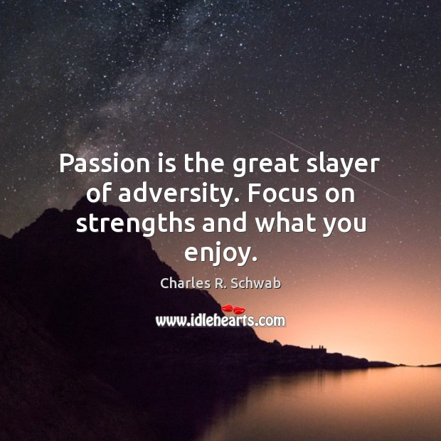 Image, Passion is the great slayer of adversity. Focus on strengths and what you enjoy.