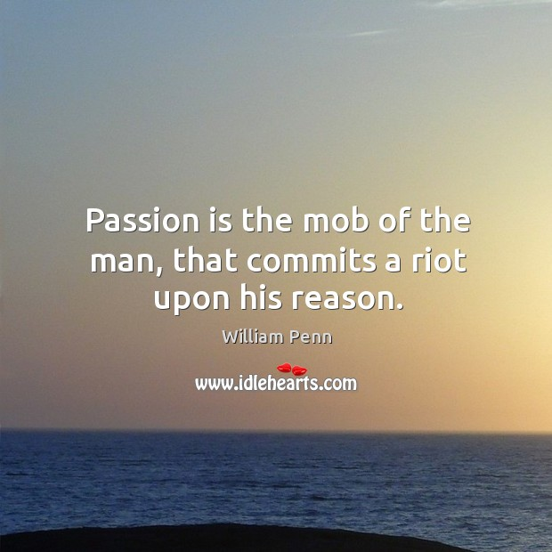 Image, Passion is the mob of the man, that commits a riot upon his reason.