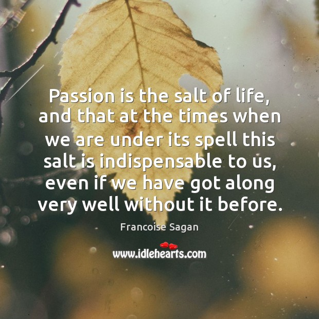 Passion is the salt of life, and that at the times when Francoise Sagan Picture Quote