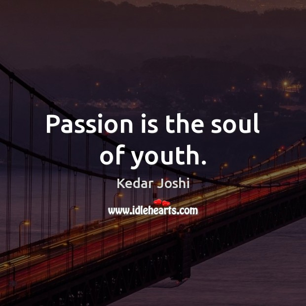 Passion is the soul of youth. Kedar Joshi Picture Quote