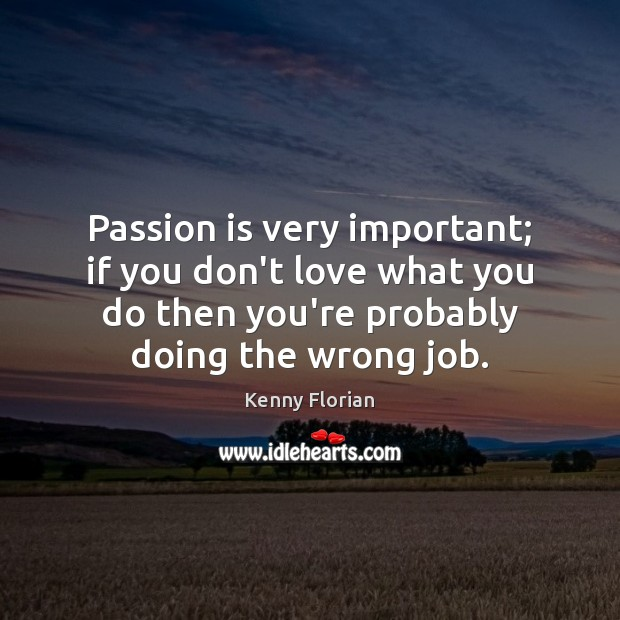 Passion is very important; if you don't love what you do then Image