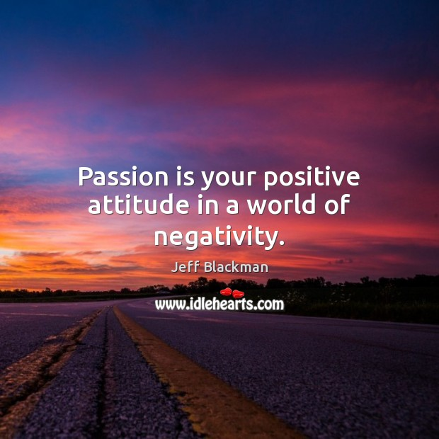 Passion is your positive attitude in a world of negativity. Positive Attitude Quotes Image