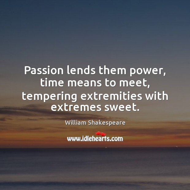 Image, Passion lends them power, time means to meet, tempering extremities with extremes sweet.