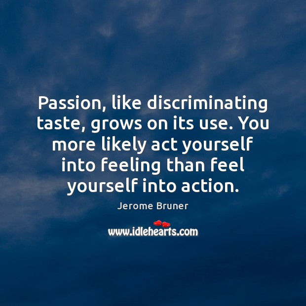 Image, Passion, like discriminating taste, grows on its use. You more likely act