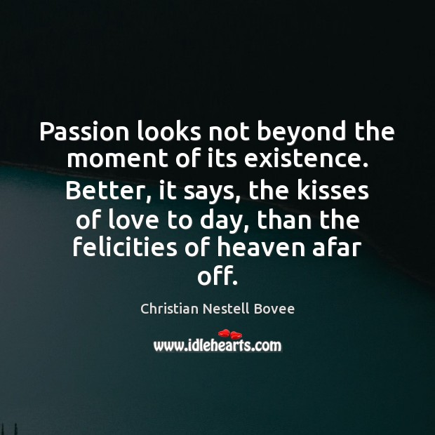 Passion looks not beyond the moment of its existence. Better, it says, Image