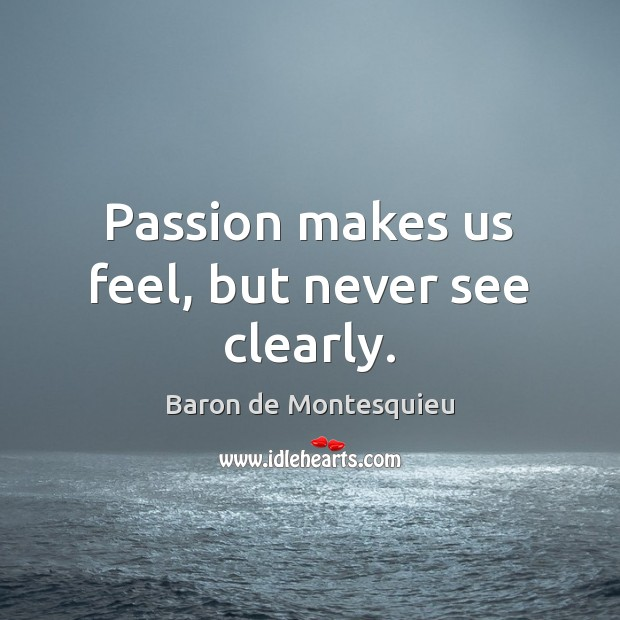 Passion makes us feel, but never see clearly. Baron de Montesquieu Picture Quote